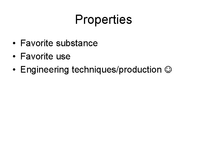 Properties • Favorite substance • Favorite use • Engineering techniques/production