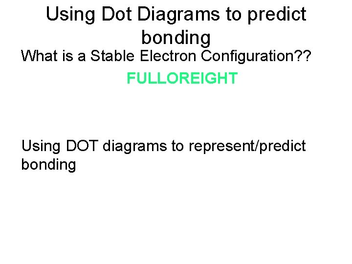 Using Dot Diagrams to predict bonding What is a Stable Electron Configuration? ? FULLOREIGHT