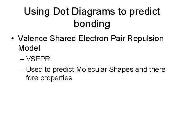 Using Dot Diagrams to predict bonding • Valence Shared Electron Pair Repulsion Model –