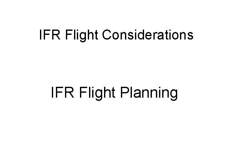 IFR Flight Considerations IFR Flight Planning
