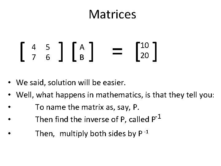 Matrices [ 4 7 5 6 ][ ] = [ ] A B 10