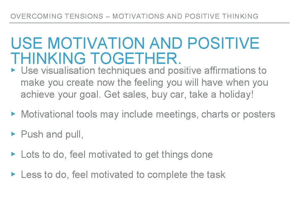 OVERCOMING TENSIONS – MOTIVATIONS AND POSITIVE THINKING USE MOTIVATION AND POSITIVE THINKING TOGETHER. ▸