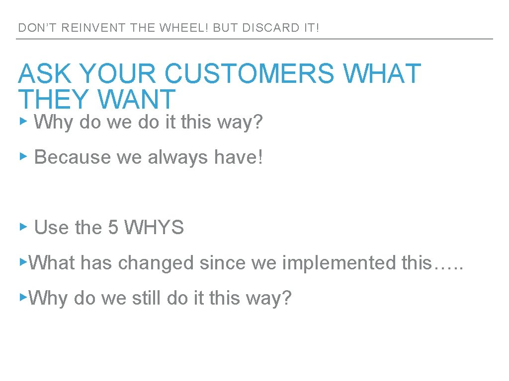DON'T REINVENT THE WHEEL! BUT DISCARD IT! ASK YOUR CUSTOMERS WHAT THEY WANT ▸