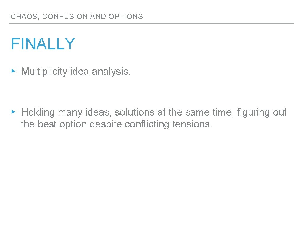 CHAOS, CONFUSION AND OPTIONS FINALLY ▸ Multiplicity idea analysis. ▸ Holding many ideas, solutions