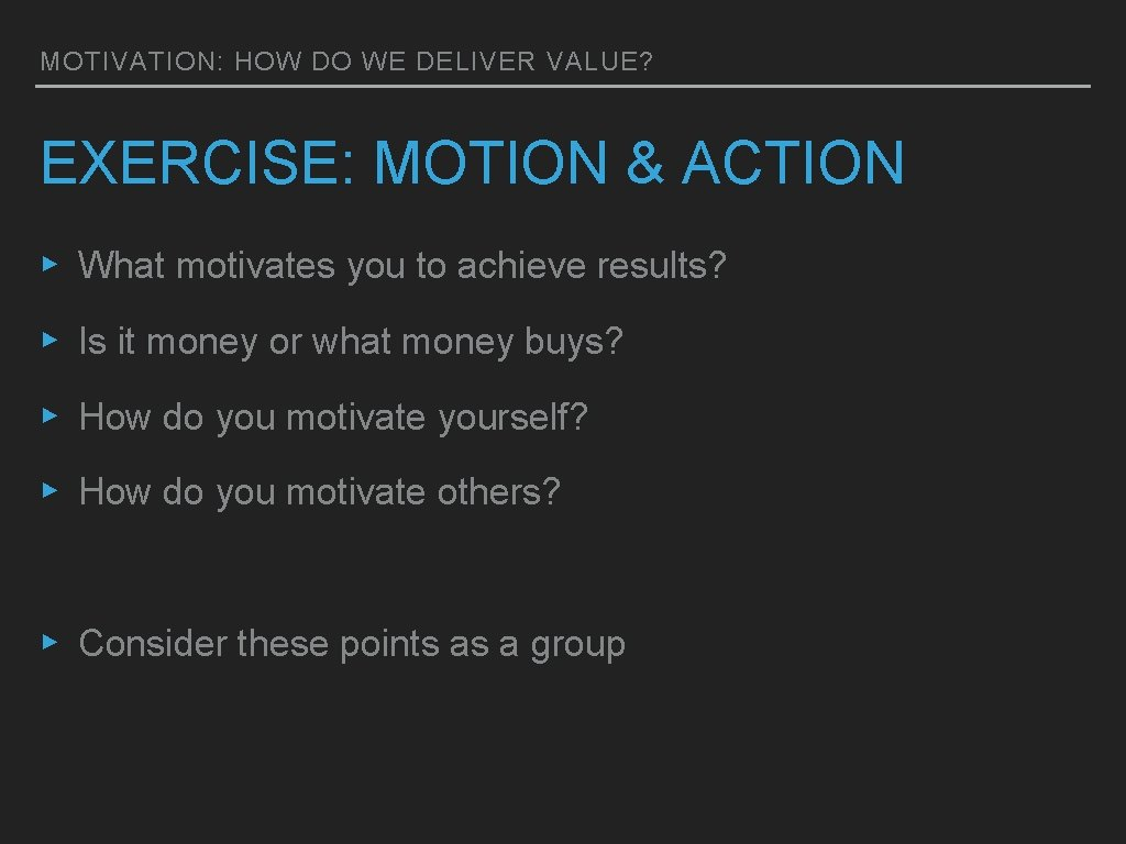 MOTIVATION: HOW DO WE DELIVER VALUE? EXERCISE: MOTION & ACTION ▸ What motivates you