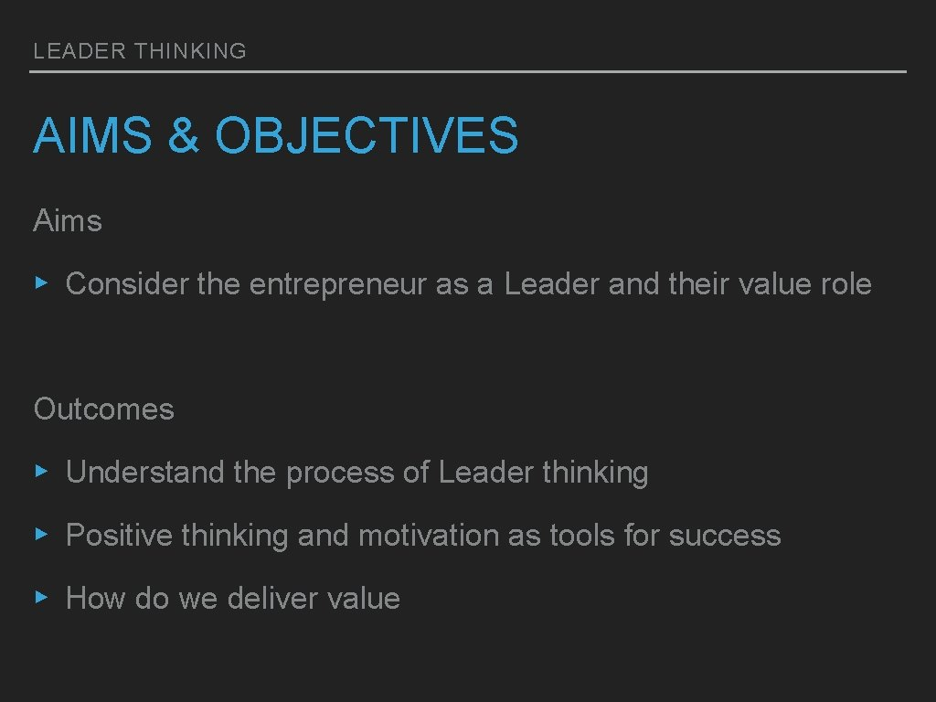LEADER THINKING AIMS & OBJECTIVES Aims ▸ Consider the entrepreneur as a Leader and