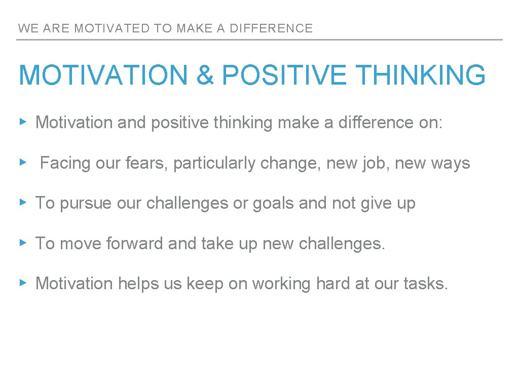 WE ARE MOTIVATED TO MAKE A DIFFERENCE MOTIVATION & POSITIVE THINKING ▸ Motivation and