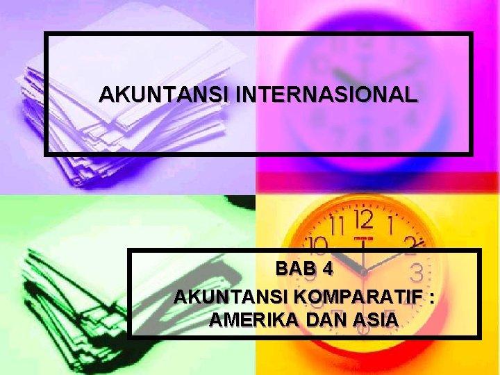 AKUNTANSI INTERNASIONAL BAB 4 AKUNTANSI KOMPARATIF : AMERIKA DAN ASIA