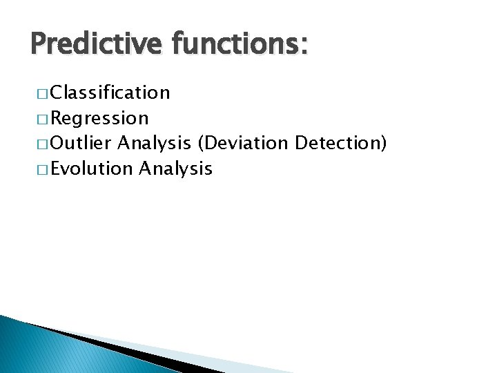 Predictive functions: � Classification � Regression � Outlier Analysis (Deviation Detection) � Evolution Analysis