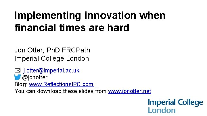 Implementing innovation when financial times are hard Jon Otter, Ph. D FRCPath Imperial College