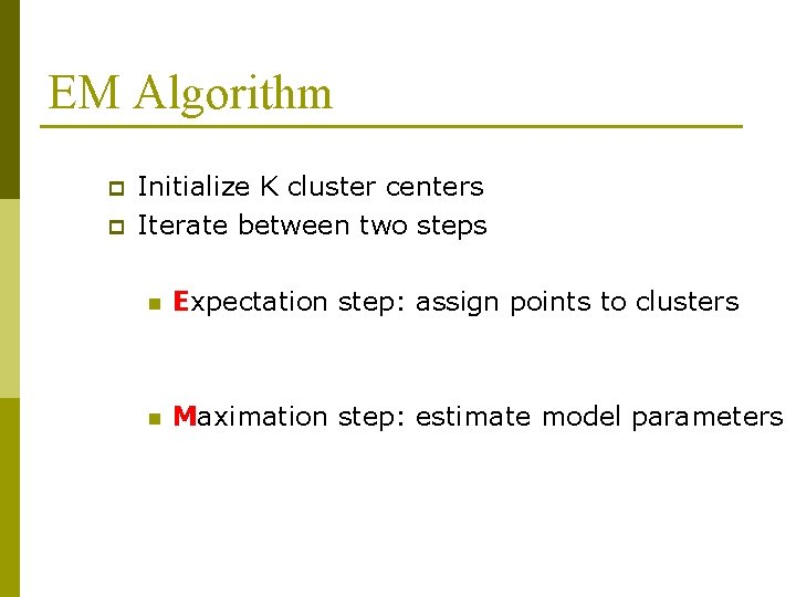 EM Algorithm p p Initialize K cluster centers Iterate between two steps n Expectation