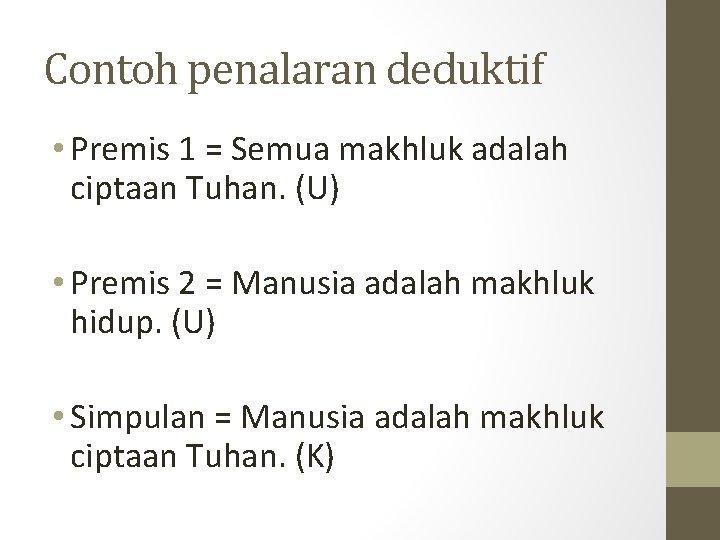 Contoh penalaran deduktif • Premis 1 = Semua makhluk adalah ciptaan Tuhan. (U) •