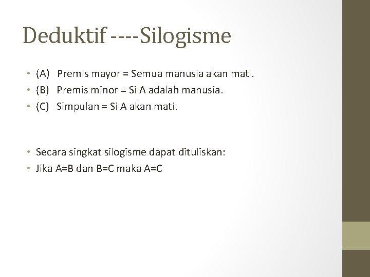 Deduktif ----Silogisme • (A) Premis mayor = Semua manusia akan mati. • (B) Premis