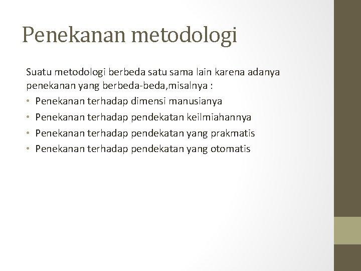 Penekanan metodologi Suatu metodologi berbeda satu sama lain karena adanya penekanan yang berbeda-beda, misalnya