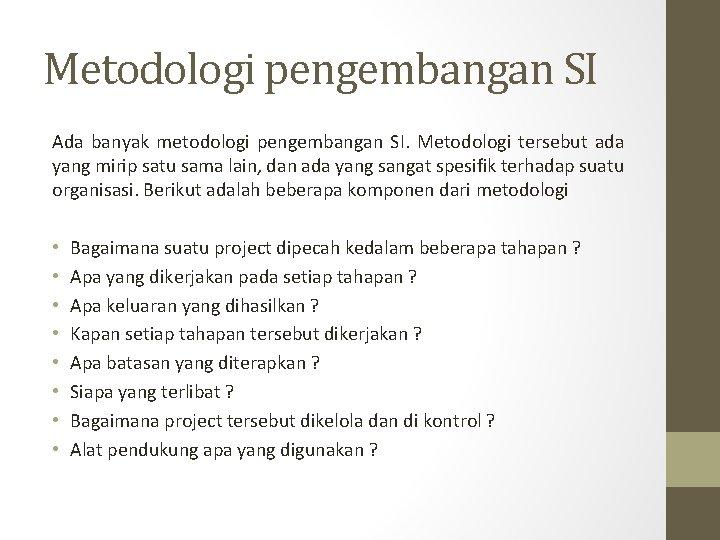 Metodologi pengembangan SI Ada banyak metodologi pengembangan SI. Metodologi tersebut ada yang mirip satu