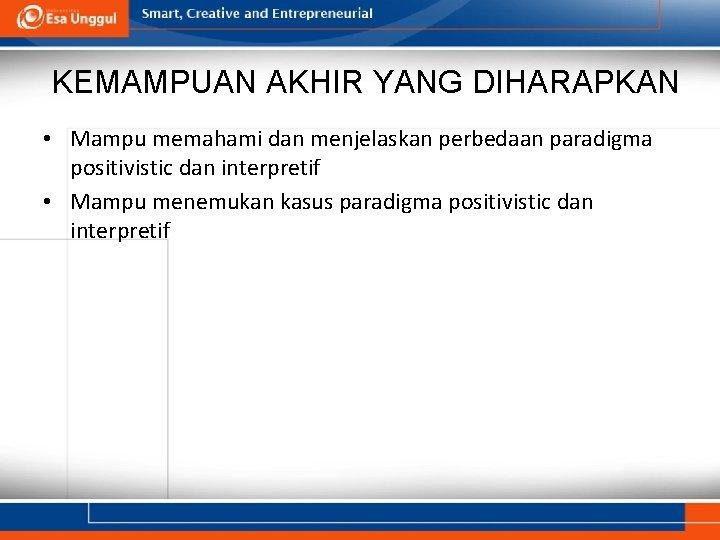 KEMAMPUAN AKHIR YANG DIHARAPKAN • Mampu memahami dan menjelaskan perbedaan paradigma positivistic dan interpretif
