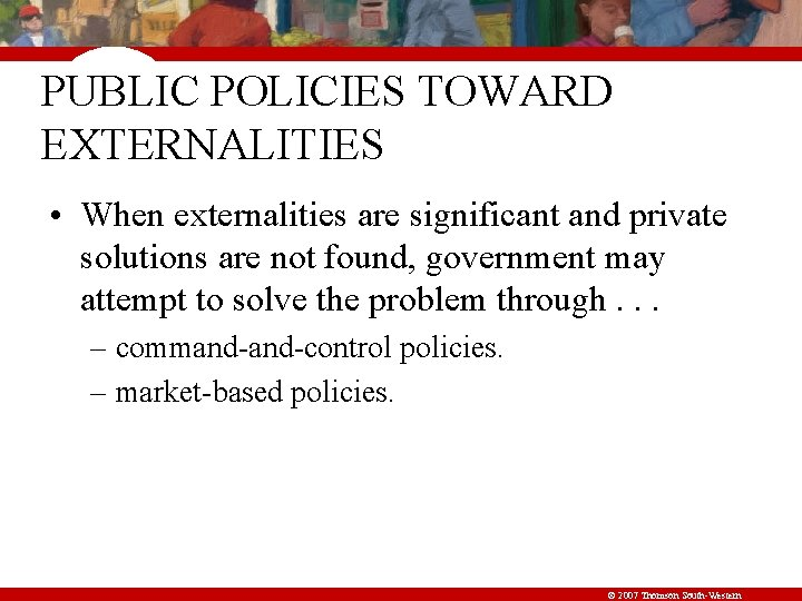 PUBLIC POLICIES TOWARD EXTERNALITIES • When externalities are significant and private solutions are not