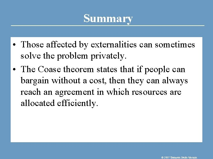 Summary • Those affected by externalities can sometimes solve the problem privately. • The