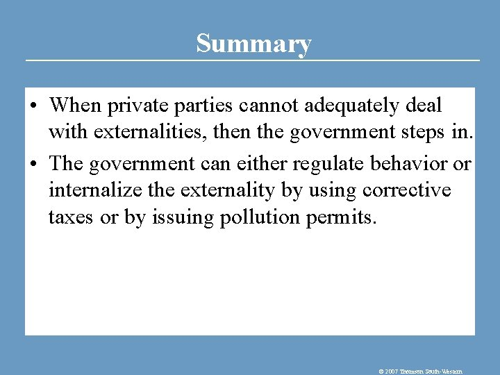 Summary • When private parties cannot adequately deal with externalities, then the government steps