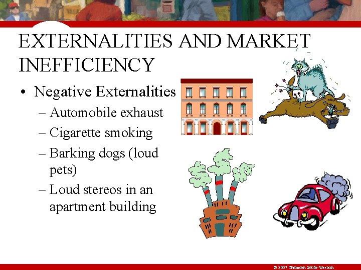 EXTERNALITIES AND MARKET INEFFICIENCY • Negative Externalities – Automobile exhaust – Cigarette smoking –