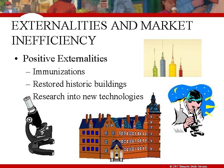 EXTERNALITIES AND MARKET INEFFICIENCY • Positive Externalities – Immunizations – Restored historic buildings –