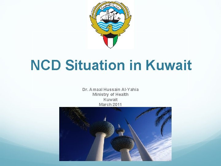 NCD Situation in Kuwait Dr. Amaal Hussain Al-Yahia Ministry of Health Kuwait March 2011