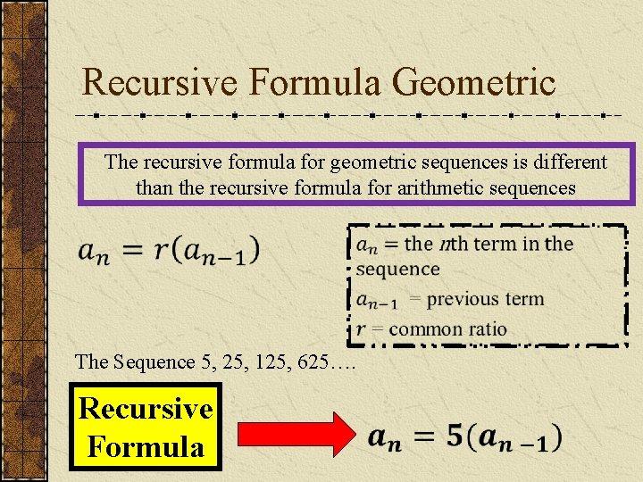 Recursive Formula Geometric The recursive formula for geometric sequences is different than the recursive