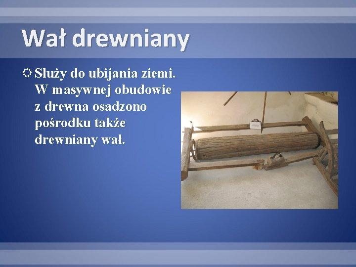 Wał drewniany Służy do ubijania ziemi. W masywnej obudowie z drewna osadzono pośrodku także