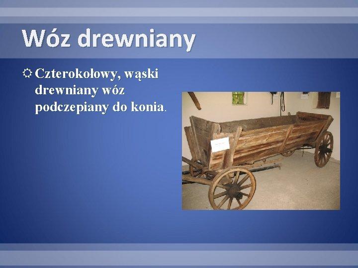 Wóz drewniany Czterokołowy, wąski drewniany wóz podczepiany do konia
