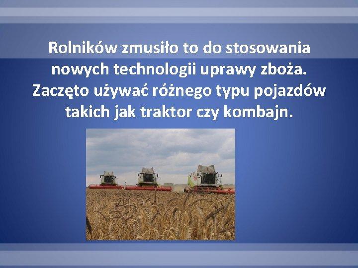 Rolników zmusiło to do stosowania nowych technologii uprawy zboża. Zaczęto używać różnego typu pojazdów