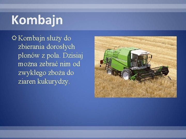 Kombajn służy do zbierania dorosłych plonów z pola. Dzisiaj można zebrać nim od zwykłego