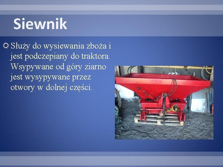 Siewnik Służy do wysiewania zboża i jest podczepiany do traktora. Wsypywane od góry ziarno