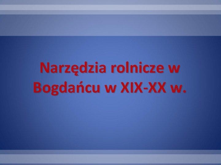 Narzędzia rolnicze w Bogdańcu w XIX-XX w.