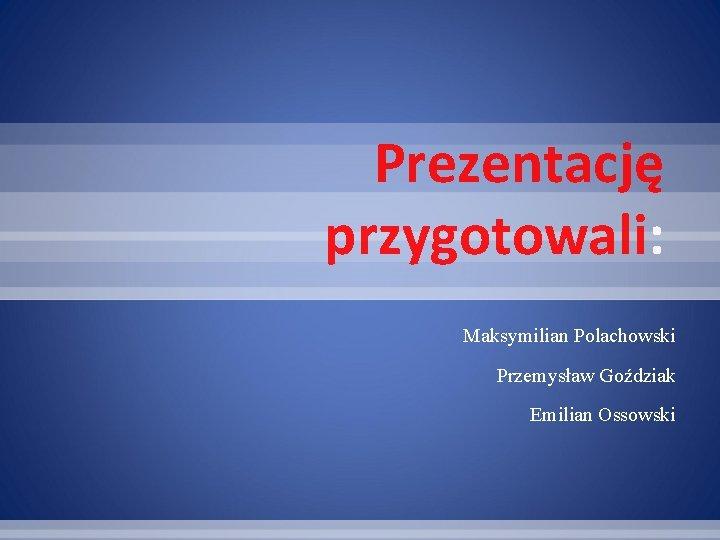 Prezentację przygotowali: Maksymilian Polachowski Przemysław Goździak Emilian Ossowski