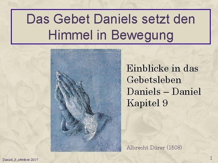 Das Gebet Daniels setzt den Himmel in Bewegung Einblicke in das Gebetsleben Daniels –