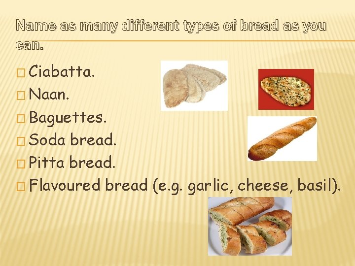 Name as many different types of bread as you can. � Ciabatta. � Naan.