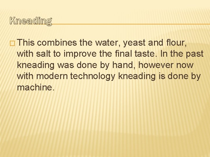 Kneading � This combines the water, yeast and flour, with salt to improve the