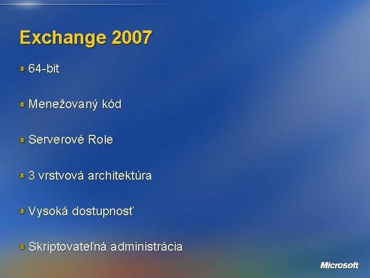 Exchange 2007 64 -bit Menežovaný kód Serverové Role 3 vrstvová architektúra Vysoká dostupnosť Skriptovateľná