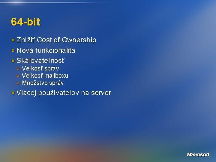 64 -bit Znížiť Cost of Ownership Nová funkcionalita Škálovateľnosť Veľkosť správ Veľkosť mailboxu Množstvo