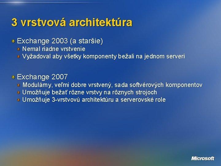 3 vrstvová architektúra Exchange 2003 (a staršie) Nemal riadne vrstvenie Vyžadoval aby všetky komponenty