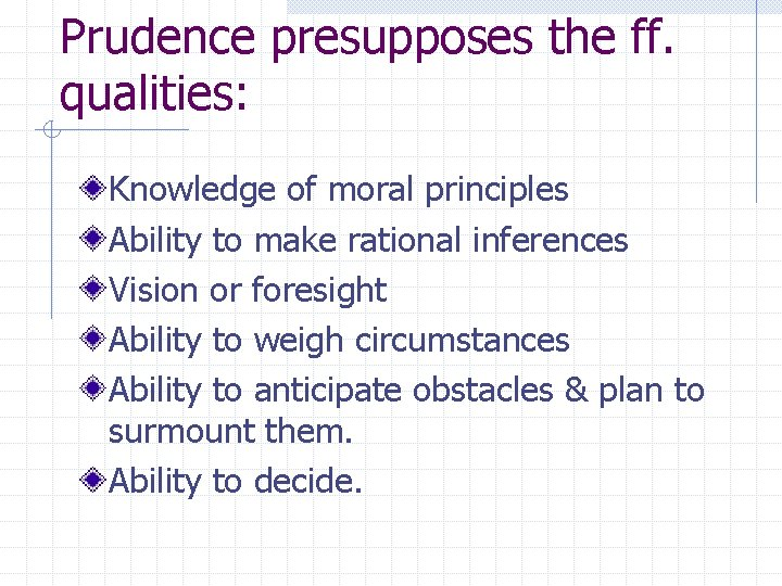 Prudence presupposes the ff. qualities: Knowledge of moral principles Ability to make rational inferences