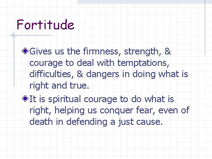 Fortitude Gives us the firmness, strength, & courage to deal with temptations, difficulties, &