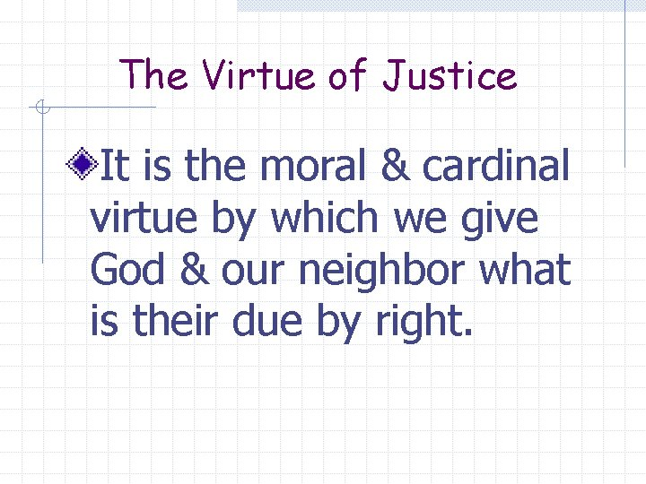 The Virtue of Justice It is the moral & cardinal virtue by which we