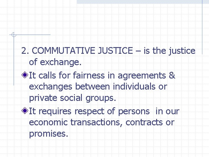 2. COMMUTATIVE JUSTICE – is the justice of exchange. It calls for fairness in