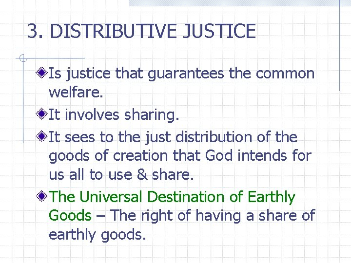 3. DISTRIBUTIVE JUSTICE Is justice that guarantees the common welfare. It involves sharing. It