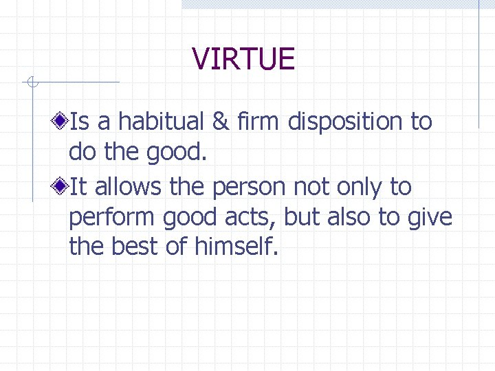 VIRTUE Is a habitual & firm disposition to do the good. It allows the