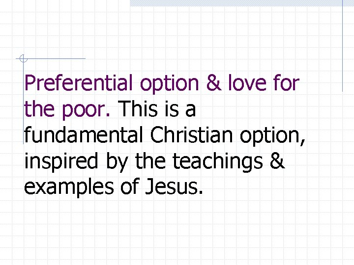 Preferential option & love for the poor. This is a fundamental Christian option, inspired