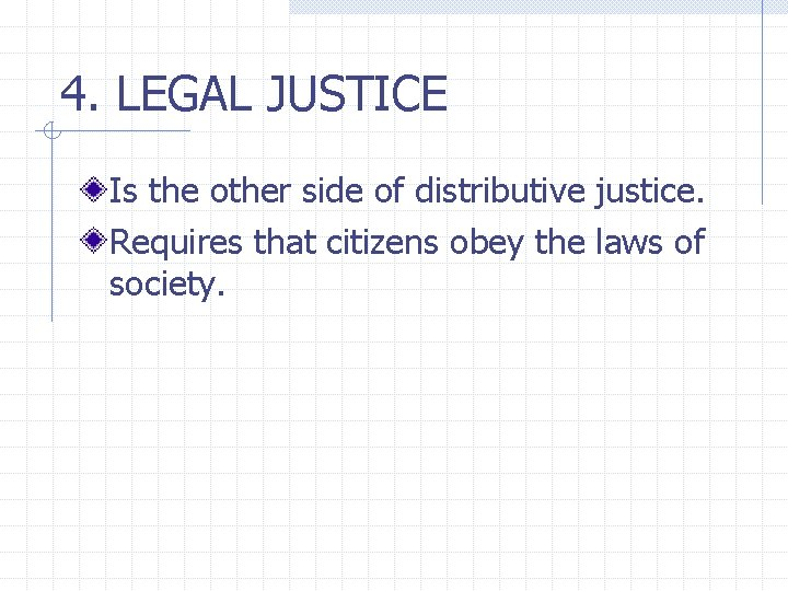 4. LEGAL JUSTICE Is the other side of distributive justice. Requires that citizens obey