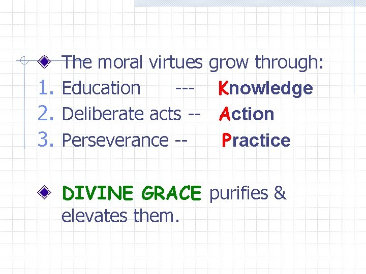 The moral virtues grow through: 1. Education --- Knowledge 2. Deliberate acts -- Action