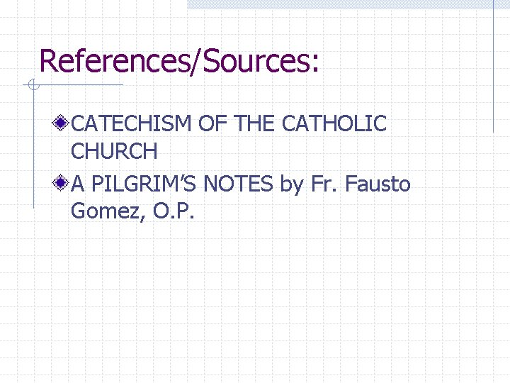 References/Sources: CATECHISM OF THE CATHOLIC CHURCH A PILGRIM'S NOTES by Fr. Fausto Gomez, O.
